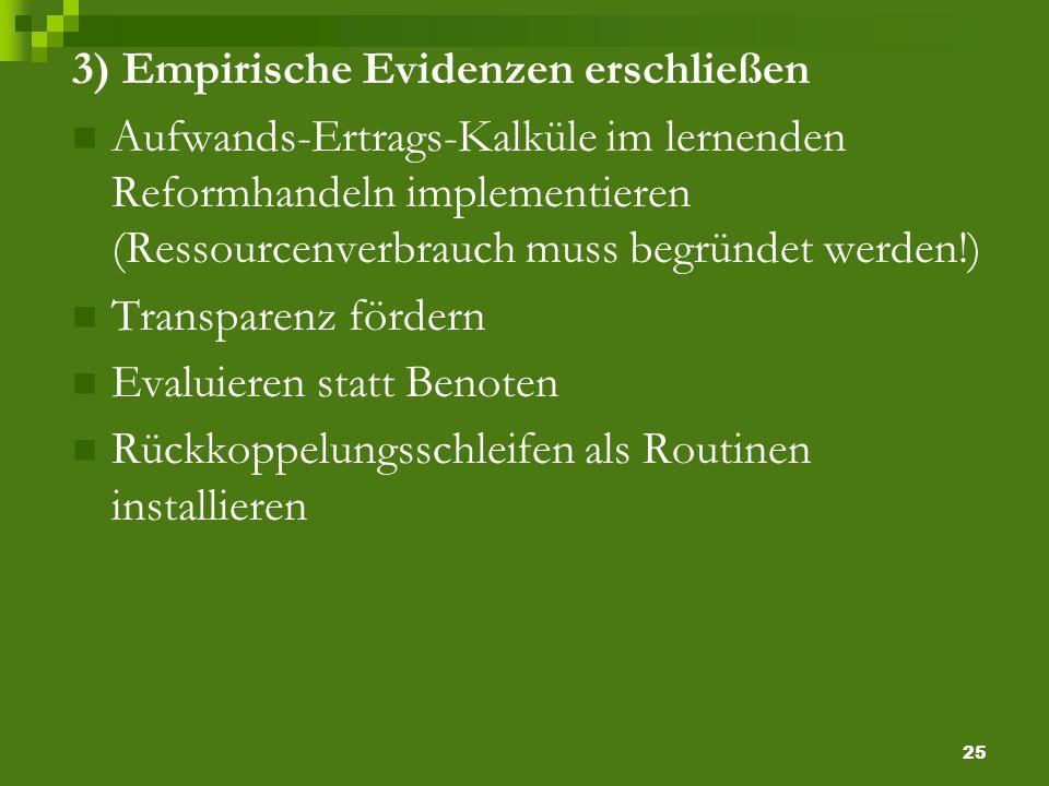 25 3) Empirische Evidenzen erschließen Aufwands-Ertrags-Kalküle im lernenden Reformhandeln implementieren (Ressourcenverbrauch muss begründet werden!) Transparenz fördern Evaluieren statt Benoten Rückkoppelungsschleifen als Routinen installieren