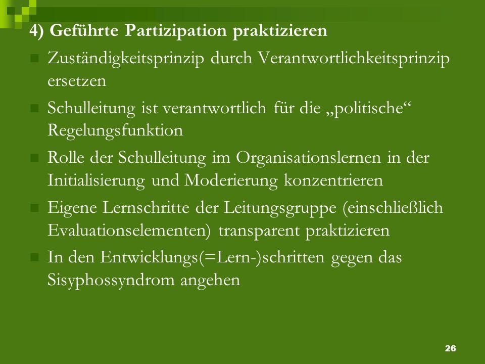 26 4) Geführte Partizipation praktizieren Zuständigkeitsprinzip durch Verantwortlichkeitsprinzip ersetzen Schulleitung ist verantwortlich für die politische Regelungsfunktion Rolle der Schulleitung im Organisationslernen in der Initialisierung und Moderierung konzentrieren Eigene Lernschritte der Leitungsgruppe (einschließlich Evaluationselementen) transparent praktizieren In den Entwicklungs(=Lern-)schritten gegen das Sisyphossyndrom angehen