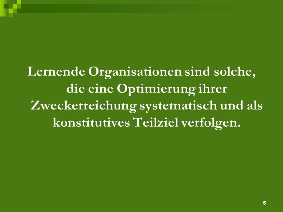 5 Lernende Organisationen sind solche, die eine Optimierung ihrer Zweckerreichung systematisch und als konstitutives Teilziel verfolgen.