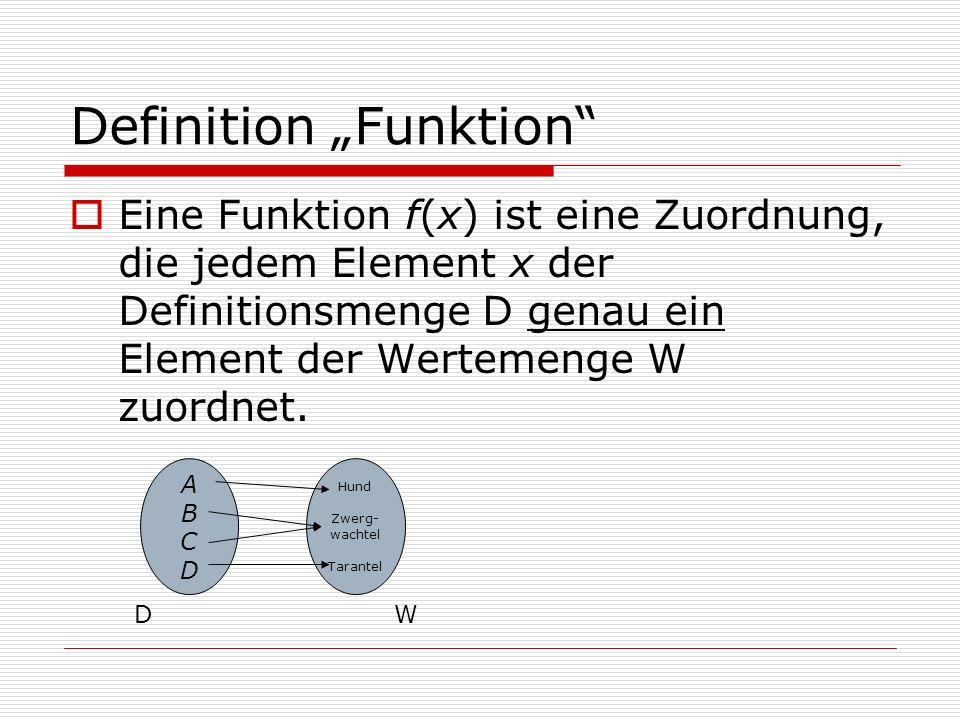 Definition Funktion Eine Funktion f(x) ist eine Zuordnung, die jedem Element x der Definitionsmenge D genau ein Element der Wertemenge W zuordnet.