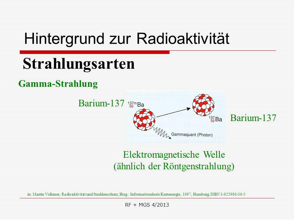 RF + MGS 4/2013 Hintergrund zur Radioaktivität Strahlungsarten Gamma-Strahlung Elektromagnetische Welle (ähnlich der Röntgenstrahlung) Barium-137 in: