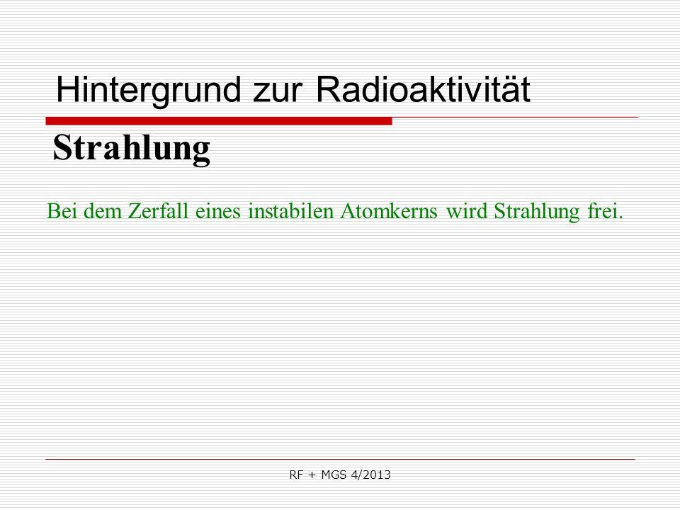 RF + MGS 4/2013 Hintergrund zur Radioaktivität Strahlung Bei dem Zerfall eines instabilen Atomkerns wird Strahlung frei.