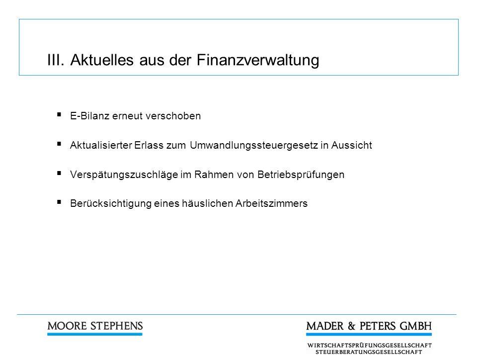 III. Aktuelles aus der Finanzverwaltung E-Bilanz erneut verschoben Aktualisierter Erlass zum Umwandlungssteuergesetz in Aussicht Verspätungszuschläge