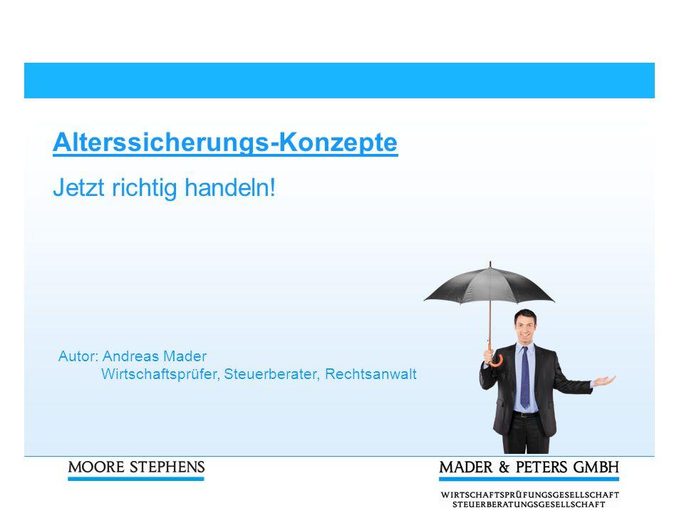 Alterssicherungs-Konzepte Jetzt richtig handeln! Autor: Andreas Mader Wirtschaftsprüfer, Steuerberater, Rechtsanwalt