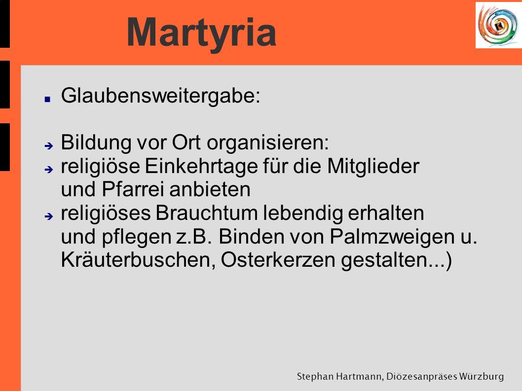 Stephan Hartmann, Diözesanpräses Würzburg Martyria Glaubensweitergabe: Bildung vor Ort organisieren: religiöse Einkehrtage für die Mitglieder und Pfar