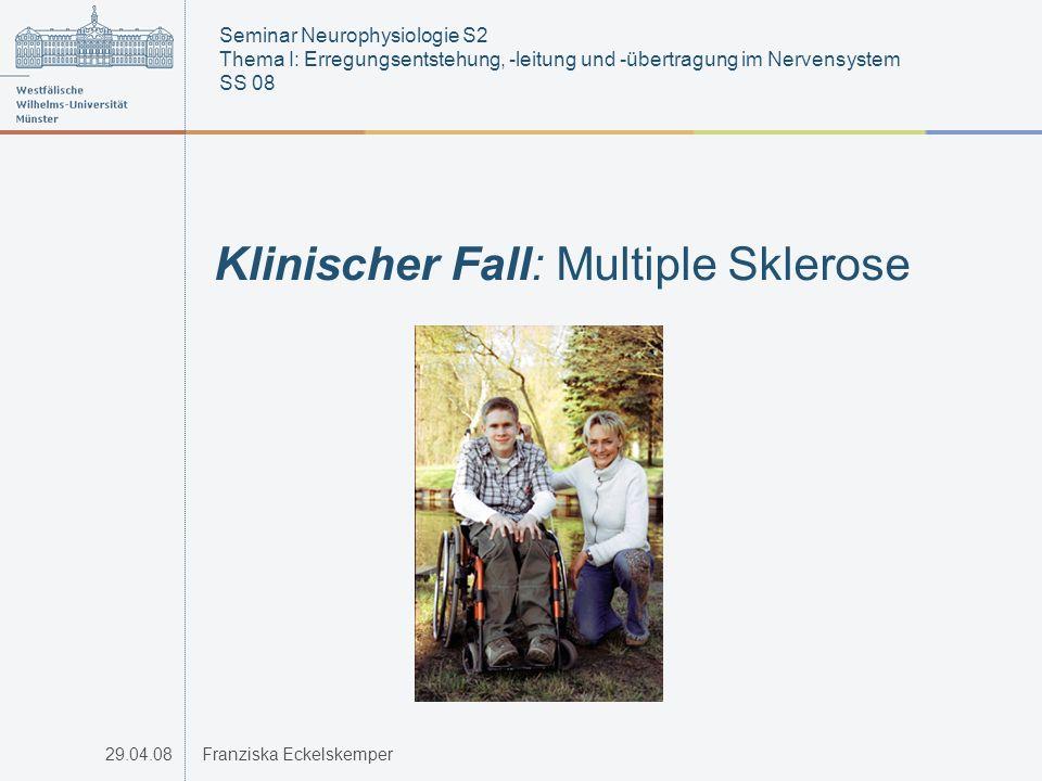 29.04.08Franziska Eckelskemper Klinischer Fall: Multiple Sklerose Seminar Neurophysiologie S2 Thema I: Erregungsentstehung, -leitung und -übertragung