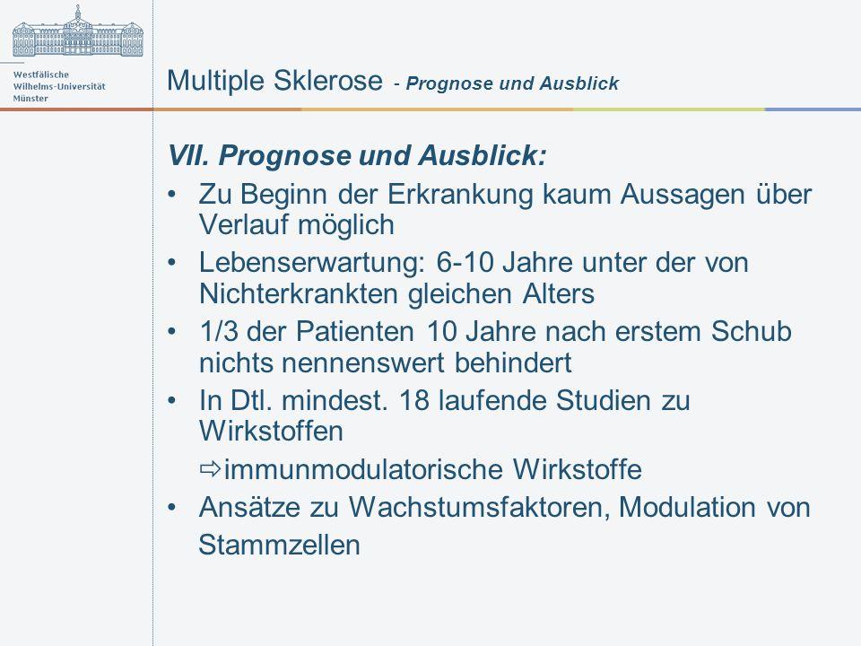 Multiple Sklerose - Prognose und Ausblick VII. Prognose und Ausblick: Zu Beginn der Erkrankung kaum Aussagen über Verlauf möglich Lebenserwartung: 6-1