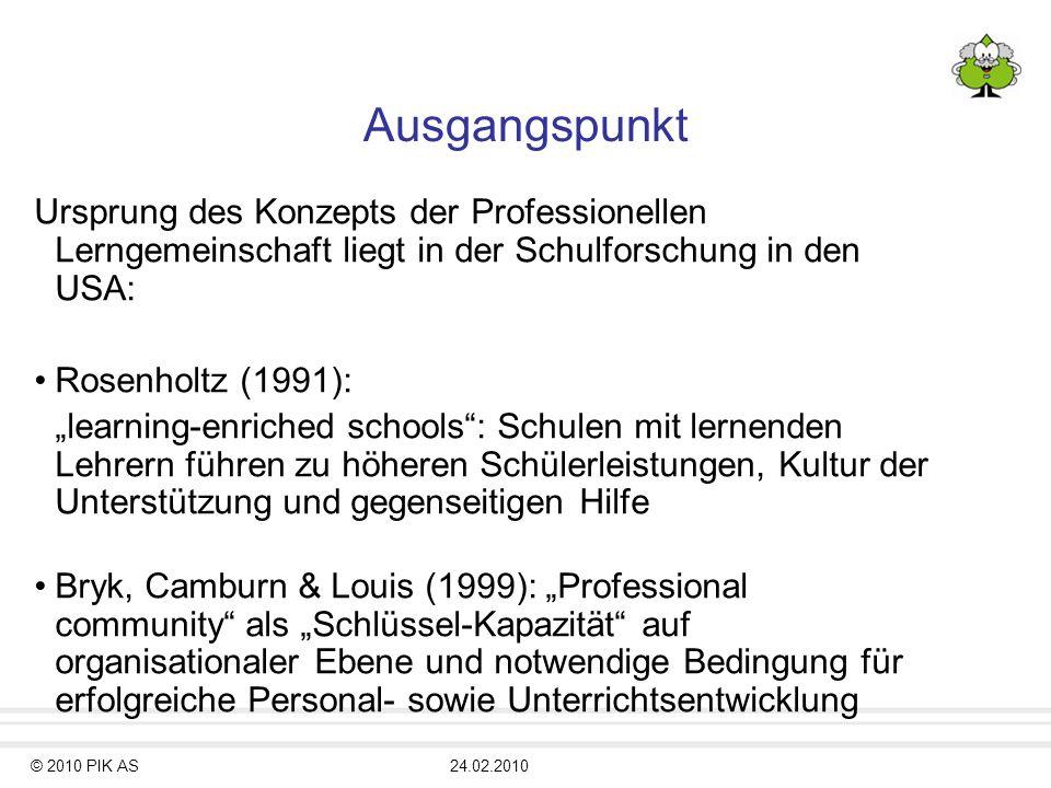 © 2010 PIK AS24.02.2010 Ausgangspunkt Ursprung des Konzepts der Professionellen Lerngemeinschaft liegt in der Schulforschung in den USA: Rosenholtz (1