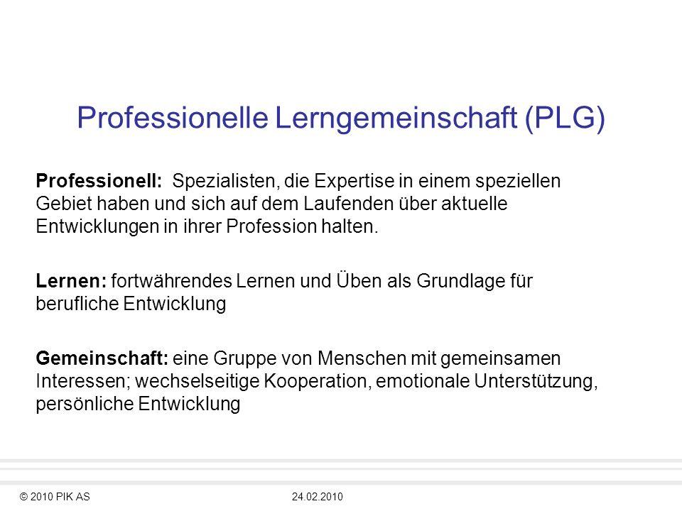 © 2010 PIK AS24.02.2010 Professionelle Lerngemeinschaft (PLG) Professionell: Spezialisten, die Expertise in einem speziellen Gebiet haben und sich auf