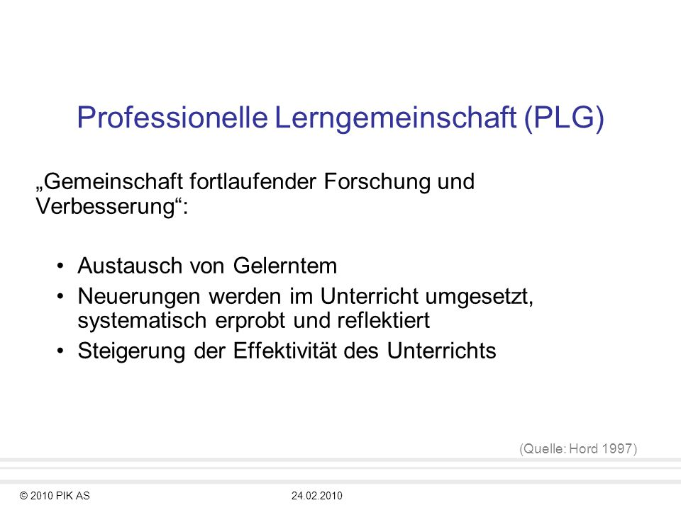© 2010 PIK AS24.02.2010 Professionelle Lerngemeinschaft (PLG) Gemeinschaft fortlaufender Forschung und Verbesserung: Austausch von Gelerntem Neuerunge