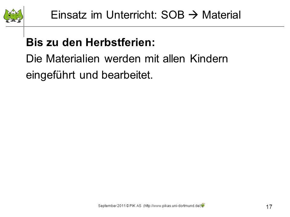 17 Einsatz im Unterricht: SOB Material September 2011 © PIK AS (http://www.pikas.uni-dortmund.de/) Bis zu den Herbstferien: Die Materialien werden mit allen Kindern eingeführt und bearbeitet.