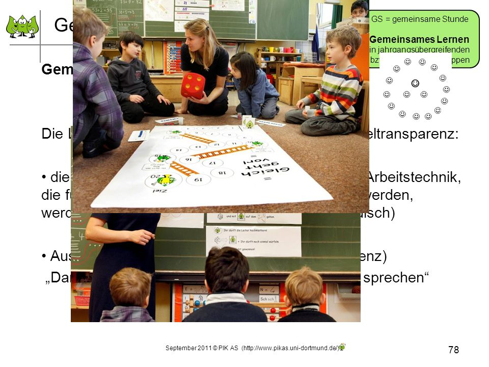 Gemeinsames Lernen Gemeinsamer Einstieg Die Lehrperson gibt den Kindern Prozess- und Zieltransparenz: die Problemstellung, die Arbeitsanweisung, die Arbeitstechnik, die für die anschließende Arbeitsphase benötigt werden, werden erklärt und geklärt (inhaltlich und methodisch) Aussicht auf die Reflexionsphase (Zieltransparenz) Darüber wollen wir gleich/am Ende der Stunde sprechen 78 GS = gemeinsame Stunde Gemeinsames Lernen in jahrgangsübergreifenden bzw.