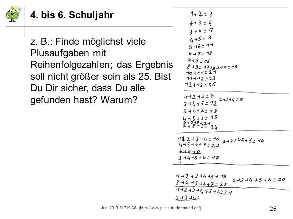 4. bis 6. Schuljahr z. B.: Finde möglichst viele Plusaufgaben mit Reihenfolgezahlen; das Ergebnis soll nicht größer sein als 25. Bist Du Dir sicher, d