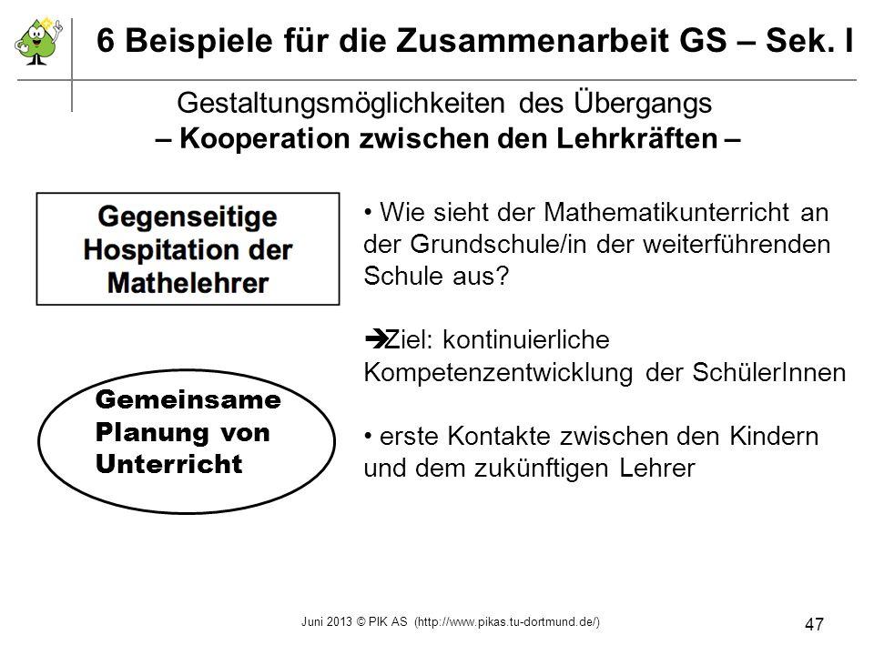 6 Beispiele für die Zusammenarbeit GS – Sek. I Wie sieht der Mathematikunterricht an der Grundschule/in der weiterführenden Schule aus? Ziel: kontinui
