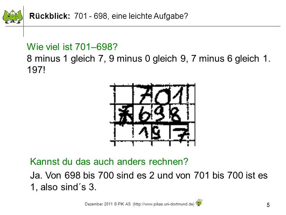 Dezember 2011 © PIK AS (http://www.pikas.uni-dortmund.de) 5 Rückblick: 701 - 698, eine leichte Aufgabe? Wie viel ist 701–698? 8 minus 1 gleich 7, 9 mi