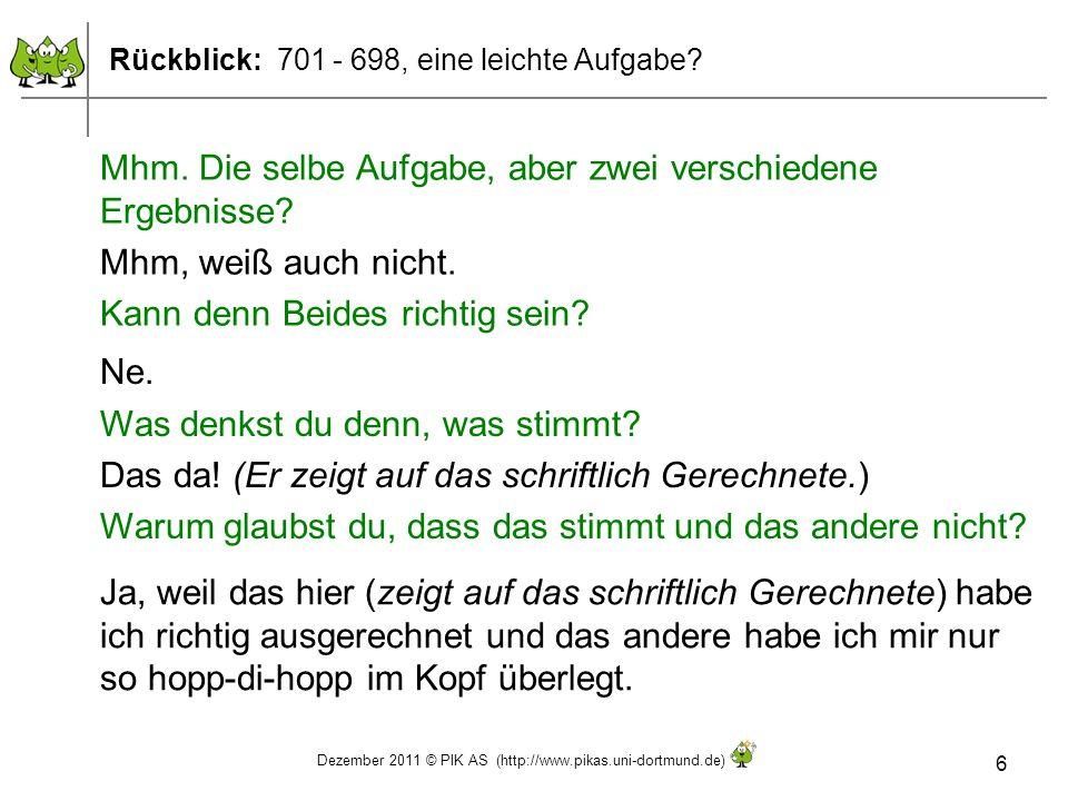 Dezember 2011 © PIK AS (http://www.pikas.uni-dortmund.de) 6 Rückblick: 701 - 698, eine leichte Aufgabe? Mhm. Die selbe Aufgabe, aber zwei verschiedene