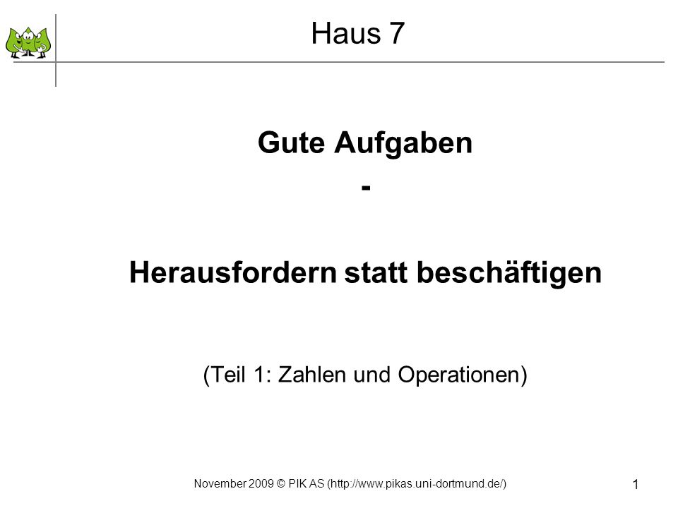 1 Haus 7 Gute Aufgaben - Herausfordern statt beschäftigen (Teil 1: Zahlen und Operationen) November 2009 © PIK AS (http://www.pikas.uni-dortmund.de/)