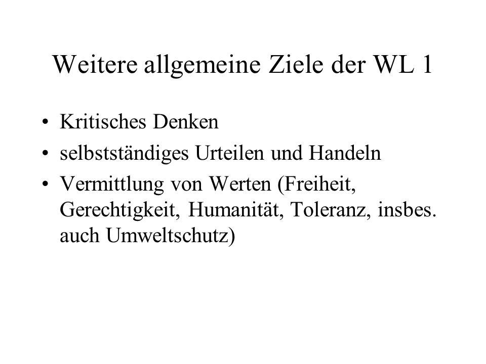 Weitere allgemeine Ziele der WL 1 Kritisches Denken selbstständiges Urteilen und Handeln Vermittlung von Werten (Freiheit, Gerechtigkeit, Humanität, Toleranz, insbes.