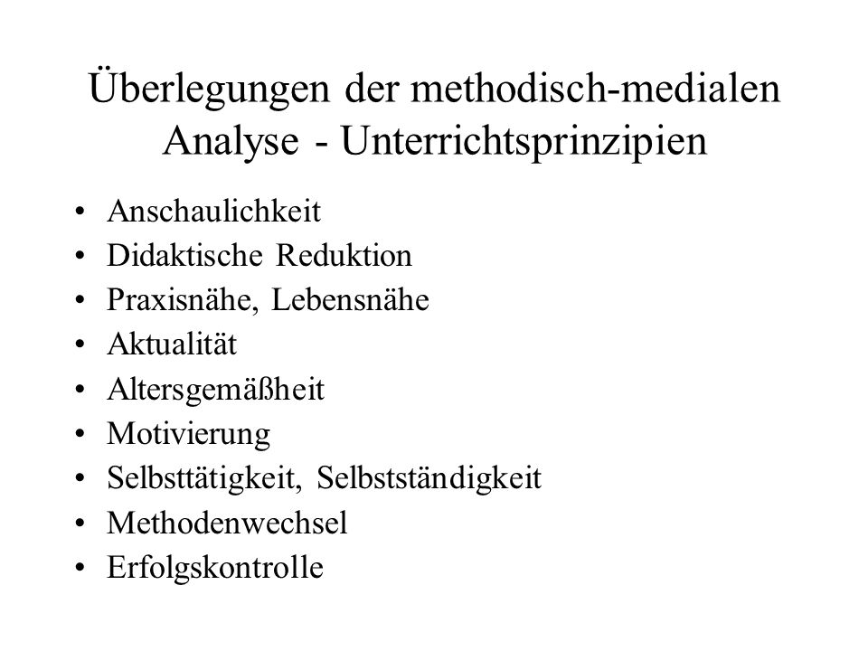 Überlegungen der methodisch-medialen Analyse - Unterrichtsprinzipien Anschaulichkeit Didaktische Reduktion Praxisnähe, Lebensnähe Aktualität Altersgem