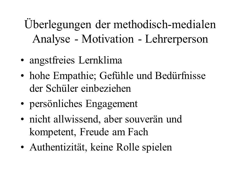 Überlegungen der methodisch-medialen Analyse - Motivation - Lehrerperson angstfreies Lernklima hohe Empathie; Gefühle und Bedürfnisse der Schüler einb