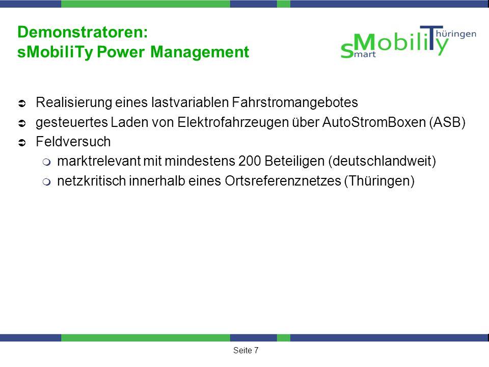 Seite 7 Demonstratoren: sMobiliTy Power Management Realisierung eines lastvariablen Fahrstromangebotes gesteuertes Laden von Elektrofahrzeugen über AutoStromBoxen (ASB) Feldversuch marktrelevant mit mindestens 200 Beteiligen (deutschlandweit) netzkritisch innerhalb eines Ortsreferenznetzes (Thüringen)