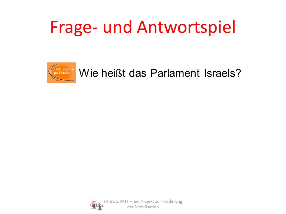 Frage- und Antwortspiel Fit trotz KMT – ein Projekt zur Förderung der Mobilisation Wie heißt das Parlament Israels?