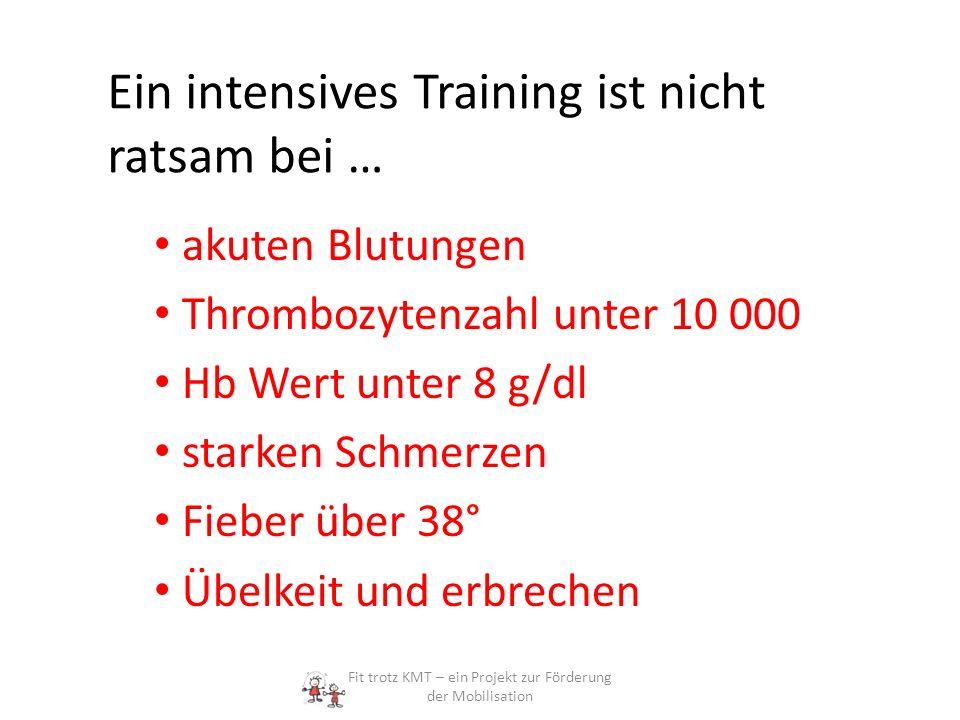 Ein intensives Training ist nicht ratsam bei … akuten Blutungen Thrombozytenzahl unter 10 000 Hb Wert unter 8 g/dl starken Schmerzen Fieber über 38° Ü