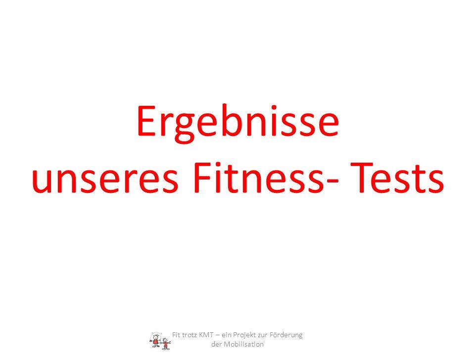 Ergebnisse unseres Fitness- Tests Fit trotz KMT – ein Projekt zur Förderung der Mobilisation
