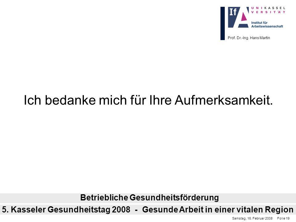 Prof. Dr.-Ing. Hans Martin Ich bedanke mich für Ihre Aufmerksamkeit. Betriebliche Gesundheitsförderung Samstag, 16. Februar 2008 Folie 19 5. Kasseler