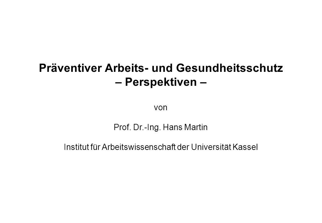Präventiver Arbeits- und Gesundheitsschutz – Perspektiven – von Prof. Dr.-Ing. Hans Martin Institut für Arbeitswissenschaft der Universität Kassel