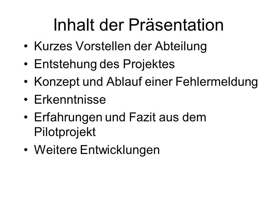 Inhalt der Präsentation Kurzes Vorstellen der Abteilung Entstehung des Projektes Konzept und Ablauf einer Fehlermeldung Erkenntnisse Erfahrungen und F