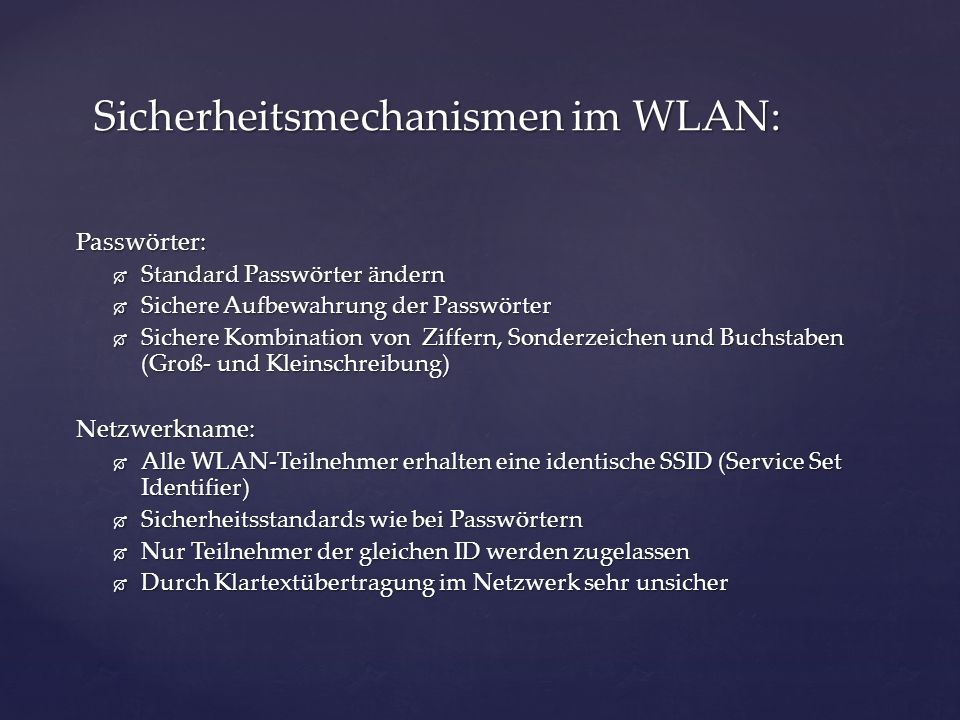 Passwörter: Standard Passwörter ändern Standard Passwörter ändern Sichere Aufbewahrung der Passwörter Sichere Aufbewahrung der Passwörter Sichere Kombination von Ziffern, Sonderzeichen und Buchstaben (Groß- und Kleinschreibung) Sichere Kombination von Ziffern, Sonderzeichen und Buchstaben (Groß- und Kleinschreibung)Netzwerkname: Alle WLAN-Teilnehmer erhalten eine identische SSID (Service Set Identifier) Alle WLAN-Teilnehmer erhalten eine identische SSID (Service Set Identifier) Sicherheitsstandards wie bei Passwörtern Sicherheitsstandards wie bei Passwörtern Nur Teilnehmer der gleichen ID werden zugelassen Nur Teilnehmer der gleichen ID werden zugelassen Durch Klartextübertragung im Netzwerk sehr unsicher Durch Klartextübertragung im Netzwerk sehr unsicher Sicherheitsmechanismen im WLAN: