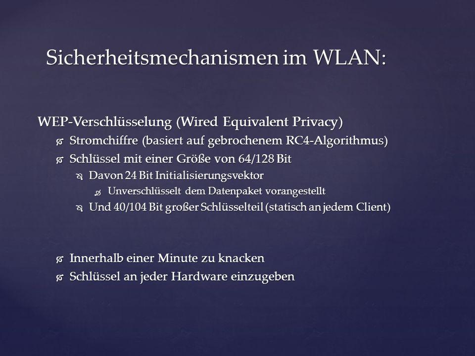 WPA-Verschlüsselung (Wi-Fi Protected Access) Stromchiffre (basiert auf gebrochenem RC4-Algorithmus) Stromchiffre (basiert auf gebrochenem RC4-Algorithmus) Schlüssel: Schlüssel: Davon 48 Bit Initialisierungsvektor Davon 48 Bit Initialisierungsvektor Schlüsselteil (dynamisch) Schlüsselteil (dynamisch) Innerhalb einer Minute zu knacken Innerhalb einer Minute zu knacken Sicherheitsmechanismen im WLAN: