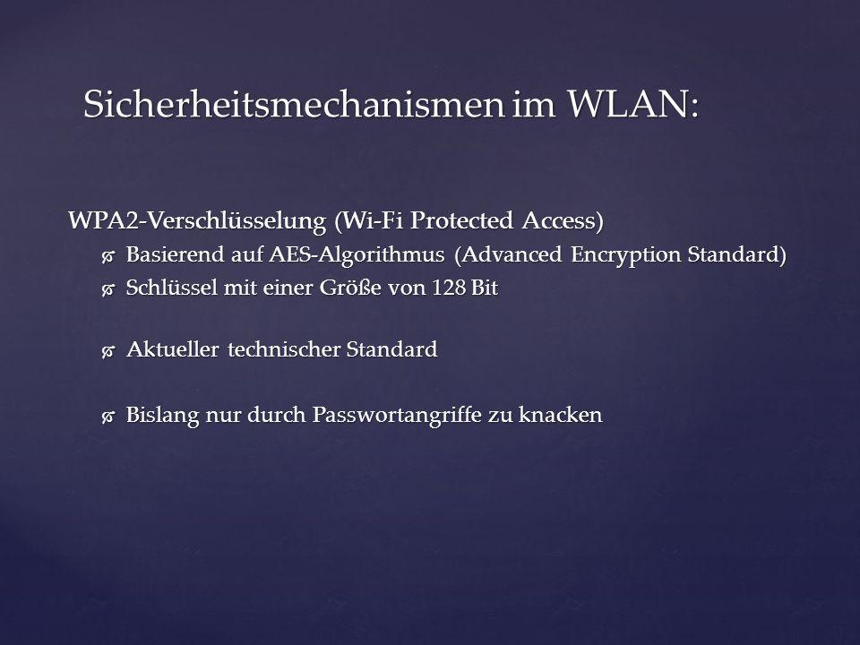WPA2-Verschlüsselung (Wi-Fi Protected Access) Basierend auf AES-Algorithmus (Advanced Encryption Standard) Basierend auf AES-Algorithmus (Advanced Encryption Standard) Schlüssel mit einer Größe von 128 Bit Schlüssel mit einer Größe von 128 Bit Aktueller technischer Standard Aktueller technischer Standard Bislang nur durch Passwortangriffe zu knacken Bislang nur durch Passwortangriffe zu knacken Sicherheitsmechanismen im WLAN:
