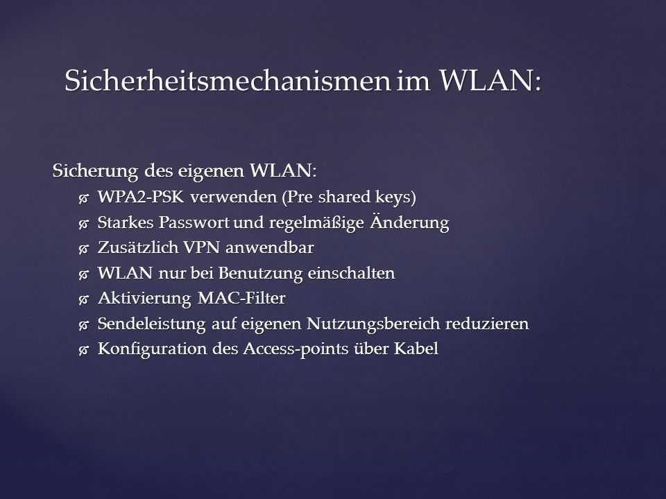 Sicherung des eigenen WLAN: WPA2-PSK verwenden (Pre shared keys) WPA2-PSK verwenden (Pre shared keys) Starkes Passwort und regelmäßige Änderung Starkes Passwort und regelmäßige Änderung Zusätzlich VPN anwendbar Zusätzlich VPN anwendbar WLAN nur bei Benutzung einschalten WLAN nur bei Benutzung einschalten Aktivierung MAC-Filter Aktivierung MAC-Filter Sendeleistung auf eigenen Nutzungsbereich reduzieren Sendeleistung auf eigenen Nutzungsbereich reduzieren Konfiguration des Access-points über Kabel Konfiguration des Access-points über Kabel Sicherheitsmechanismen im WLAN: