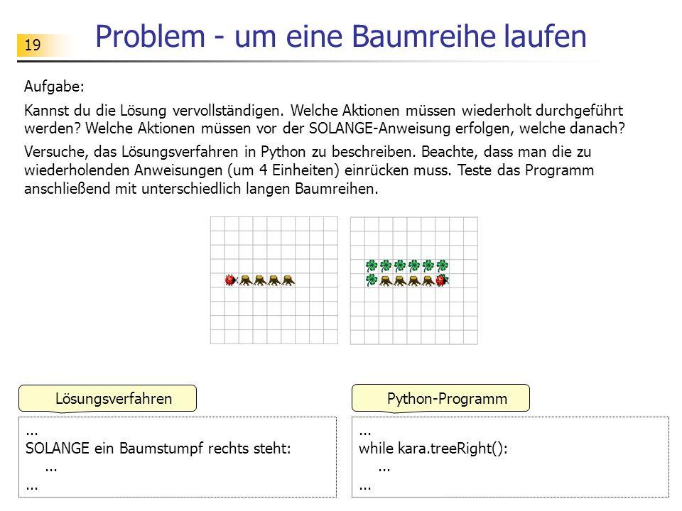 19 Problem - um eine Baumreihe laufen Aufgabe: Kannst du die Lösung vervollständigen. Welche Aktionen müssen wiederholt durchgeführt werden? Welche Ak