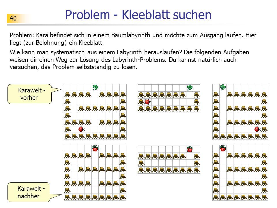 40 Problem - Kleeblatt suchen Problem: Kara befindet sich in einem Baumlabyrinth und möchte zum Ausgang laufen. Hier liegt (zur Belohnung) ein Kleebla