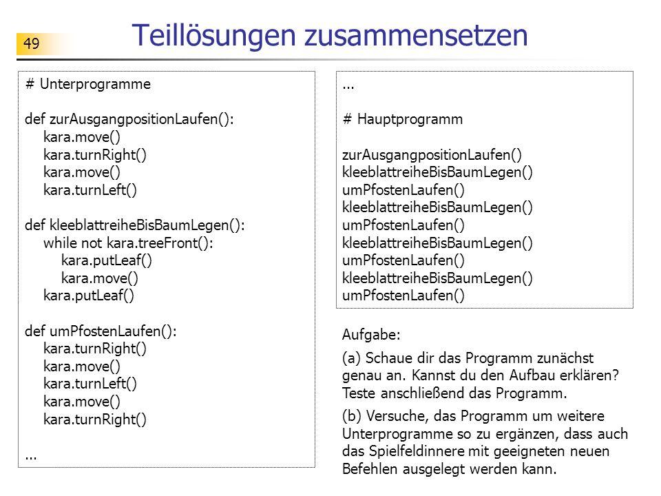49 Teillösungen zusammensetzen # Unterprogramme def zurAusgangpositionLaufen(): kara.move() kara.turnRight() kara.move() kara.turnLeft() def kleeblatt