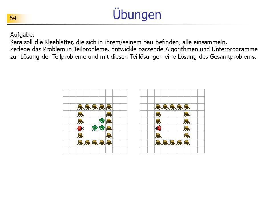 54 Übungen Aufgabe: Kara soll die Kleeblätter, die sich in ihrem/seinem Bau befinden, alle einsammeln. Zerlege das Problem in Teilprobleme. Entwickle