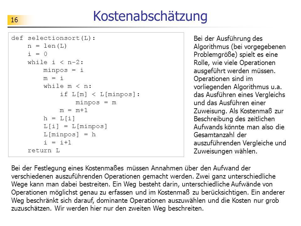 16 Kostenabschätzung def selectionsort(L): n = len(L) i = 0 while i < n-2: minpos = i m = i while m < n: if L[m] < L[minpos]: minpos = m m = m+1 h = L[i] L[i] = L[minpos] L[minpos] = h i = i+1 return L Bei der Ausführung des Algorithmus (bei vorgegebenen Problemgröße) spielt es eine Rolle, wie viele Operationen ausgeführt werden müssen.