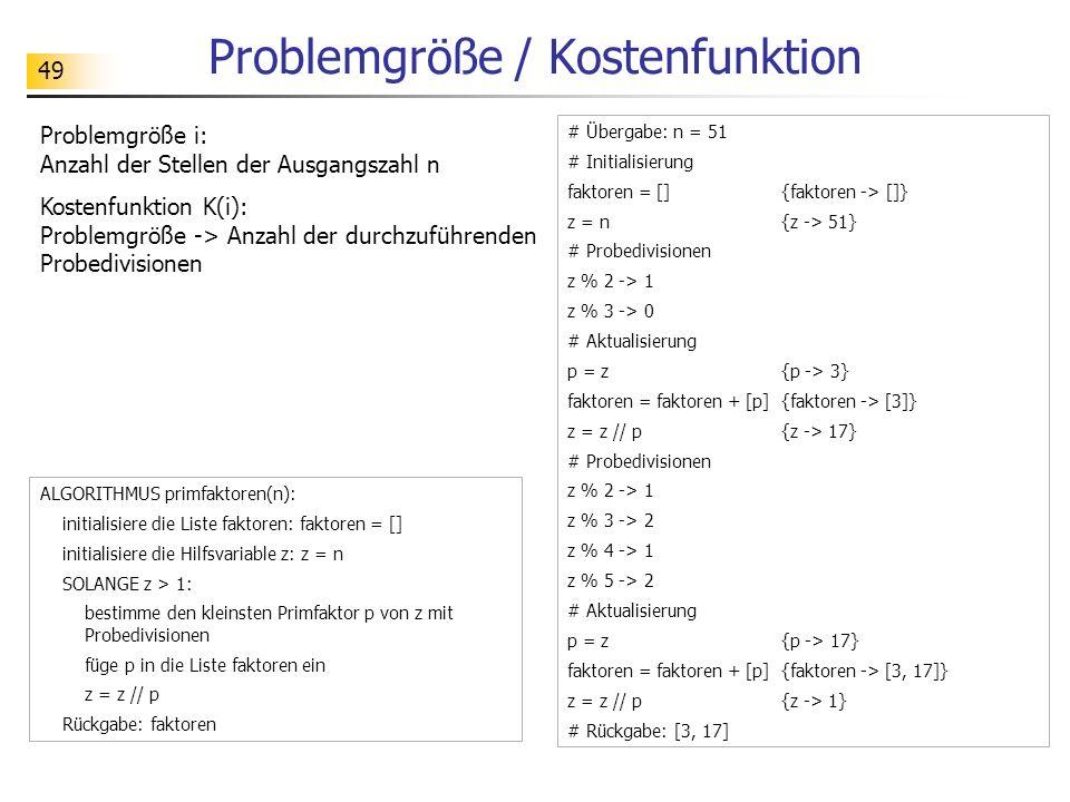 49 Problemgröße / Kostenfunktion Problemgröße i: Anzahl der Stellen der Ausgangszahl n Kostenfunktion K(i): Problemgröße -> Anzahl der durchzuführenden Probedivisionen # Übergabe: n = 51 # Initialisierung faktoren = [] {faktoren -> []} z = n {z -> 51} # Probedivisionen z % 2 -> 1 z % 3 -> 0 # Aktualisierung p = z {p -> 3} faktoren = faktoren + [p] {faktoren -> [3]} z = z // p {z -> 17} # Probedivisionen z % 2 -> 1 z % 3 -> 2 z % 4 -> 1 z % 5 -> 2 # Aktualisierung p = z {p -> 17} faktoren = faktoren + [p] {faktoren -> [3, 17]} z = z // p {z -> 1} # Rückgabe: [3, 17] ALGORITHMUS primfaktoren(n): initialisiere die Liste faktoren: faktoren = [] initialisiere die Hilfsvariable z: z = n SOLANGE z > 1: bestimme den kleinsten Primfaktor p von z mit Probedivisionen füge p in die Liste faktoren ein z = z // p Rückgabe: faktoren