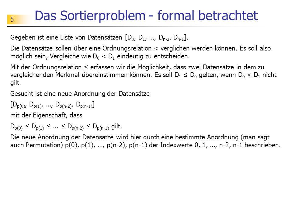 5 Das Sortierproblem - formal betrachtet Gegeben ist eine Liste von Datensätzen [D 0, D 1,..., D n-2, D n-1 ].