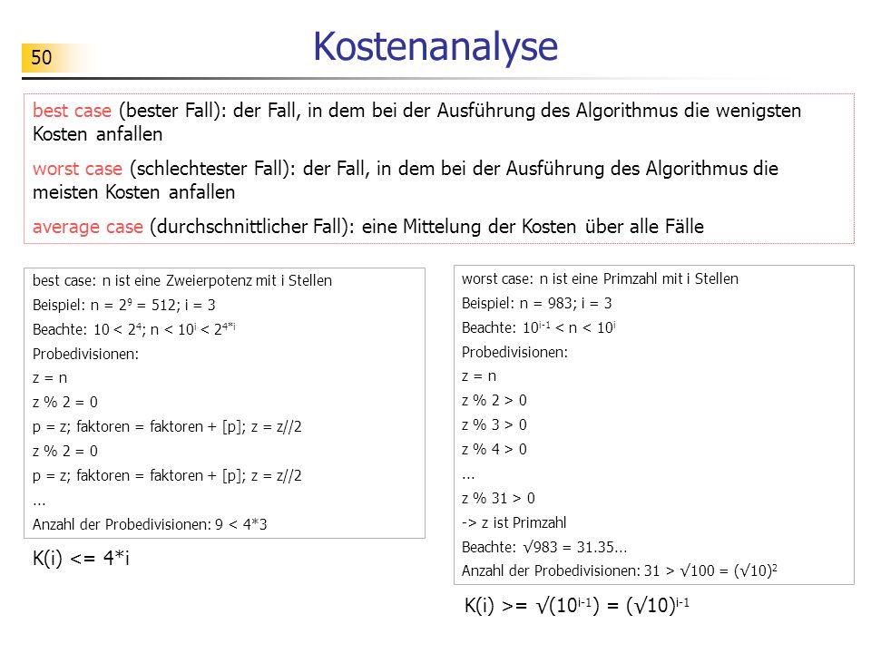 50 Kostenanalyse worst case: n ist eine Primzahl mit i Stellen Beispiel: n = 983; i = 3 Beachte: 10 i-1 < n < 10 i Probedivisionen: z = n z % 2 > 0 z % 3 > 0 z % 4 > 0...