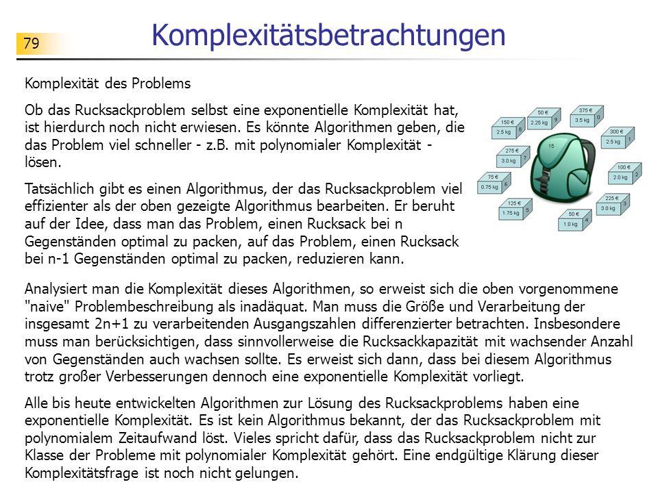 79 Komplexitätsbetrachtungen Komplexität des Problems Ob das Rucksackproblem selbst eine exponentielle Komplexität hat, ist hierdurch noch nicht erwiesen.