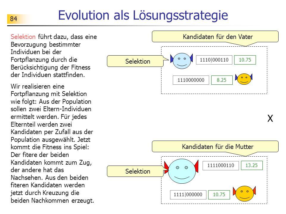 84 Evolution als Lösungsstrategie Selektion führt dazu, dass eine Bevorzugung bestimmter Individuen bei der Fortpflanzung durch die Berücksichtigung der Fitness der Individuen stattfinden.