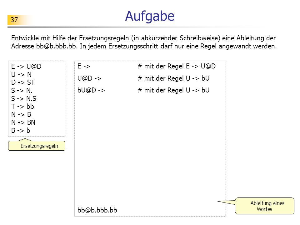 38 Aufgabe E -> # mit der Regel E -> bU bU -> # mit der Regel U -> bU bbU -> # mit der Regel U -> bU bb@b.bbb.bb E -> bU U -> bU U -> @S S -> bB B -> bB B ->.S B ->.T T -> bZ Z -> b Ersetzungsregeln Ableitung eines Wortes Teste die folgenden Ersetzungsregeln.