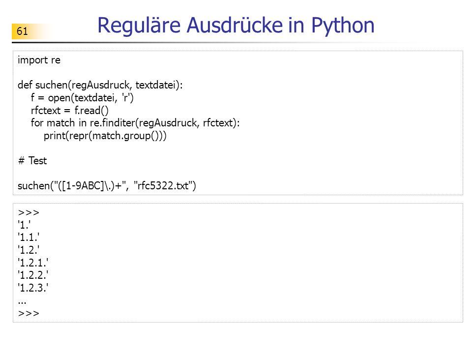 62 Reguläre Ausdrücke in Python import re def suchen(regAusdruck, textdatei): f = open(textdatei, r ) rfctext = f.read() return re.findall(regAusdruck, rfctext) # Test print(suchen( (?:[1-9ABC]\.)+ , rfc5322.txt )) >>> [ 1. , 1.1. , 1.2. , 1.2.1. , 1.2.2. , 1.2.3. , 2. , 2.1. , 2.1.1. ,...] >>>