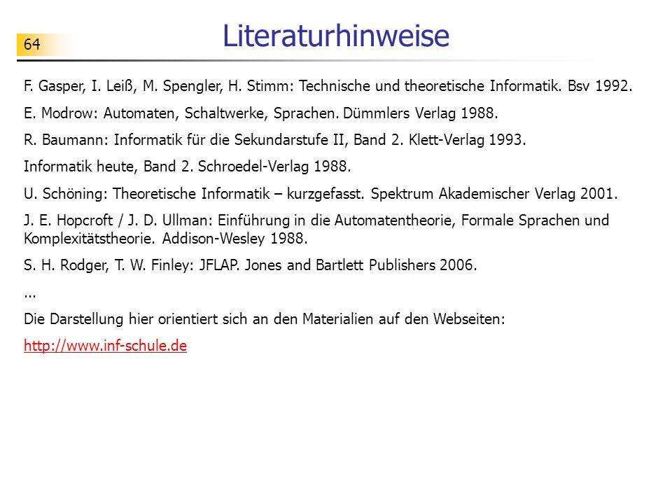 64 Literaturhinweise F. Gasper, I. Leiß, M. Spengler, H. Stimm: Technische und theoretische Informatik. Bsv 1992. E. Modrow: Automaten, Schaltwerke, S