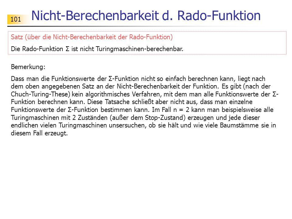 101 Nicht-Berechenbarkeit d. Rado-Funktion Bemerkung: Dass man die Funktionswerte der Σ-Funktion nicht so einfach berechnen kann, liegt nach dem oben