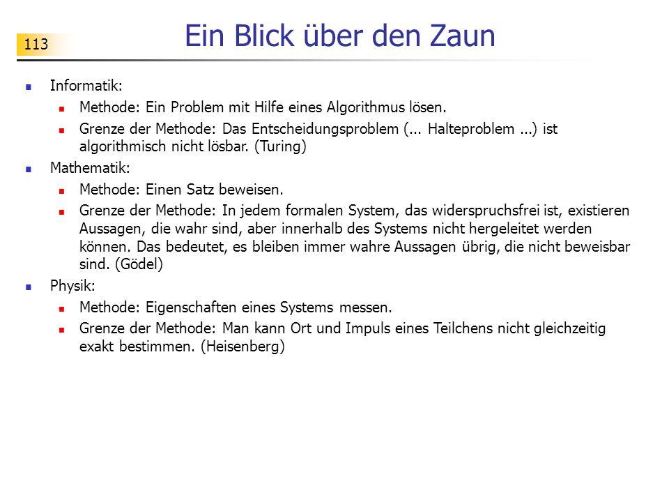 113 Ein Blick über den Zaun Informatik: Methode: Ein Problem mit Hilfe eines Algorithmus lösen. Grenze der Methode: Das Entscheidungsproblem (... Halt